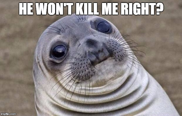 Awkward Moment Sealion Meme | HE WON'T KILL ME RIGHT? | image tagged in memes,awkward moment sealion | made w/ Imgflip meme maker