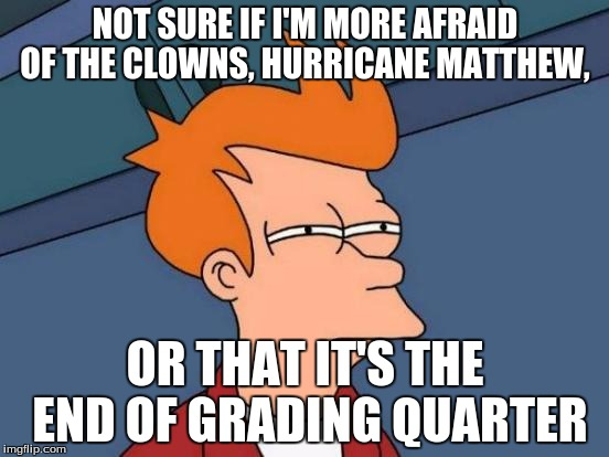 Futurama Fry Meme | NOT SURE IF I'M MORE AFRAID OF THE CLOWNS, HURRICANE MATTHEW, OR THAT IT'S THE END OF GRADING QUARTER | image tagged in memes,futurama fry | made w/ Imgflip meme maker