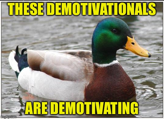 THESE DEMOTIVATIONALS ARE DEMOTIVATING | made w/ Imgflip meme maker