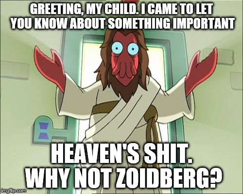 Zoidberg Jesus | GREETING, MY CHILD. I CAME TO LET YOU KNOW ABOUT SOMETHING IMPORTANT HEAVEN'S SHIT. WHY NOT ZOIDBERG? | image tagged in memes,zoidberg jesus | made w/ Imgflip meme maker