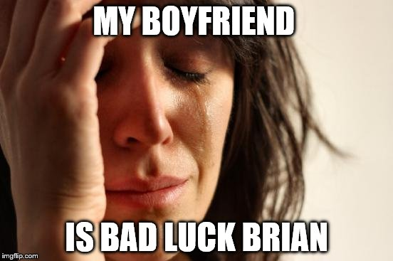 First World Problems Meme | MY BOYFRIEND IS BAD LUCK BRIAN | image tagged in memes,first world problems | made w/ Imgflip meme maker