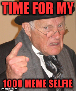 Back In My Day Meme | TIME FOR MY 1000 MEME SELFIE | image tagged in memes,back in my day | made w/ Imgflip meme maker