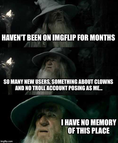 Confused Gandalf Meme | HAVEN'T BEEN ON IMGFLIP FOR MONTHS SO MANY NEW USERS, SOMETHING ABOUT CLOWNS AND NO TROLL ACCOUNT POSING AS ME... I HAVE NO MEMORY OF THIS P | image tagged in memes,confused gandalf | made w/ Imgflip meme maker
