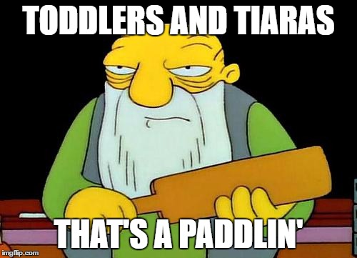That's a paddlin' Meme | TODDLERS AND TIARAS THAT'S A PADDLIN' | image tagged in memes,that's a paddlin' | made w/ Imgflip meme maker