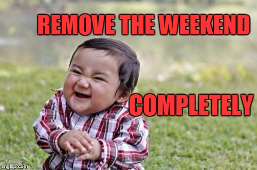 Evil Toddler Meme | REMOVE THE WEEKEND COMPLETELY | image tagged in memes,evil toddler | made w/ Imgflip meme maker