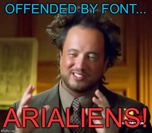 Ancient Aliens Meme | OFFENDED BY FONT... ARIALIENS! | image tagged in memes,ancient aliens | made w/ Imgflip meme maker