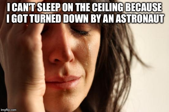 First World Problems Meme | I CAN'T SLEEP ON THE CEILING BECAUSE I GOT TURNED DOWN BY AN ASTRONAUT | image tagged in memes,first world problems | made w/ Imgflip meme maker