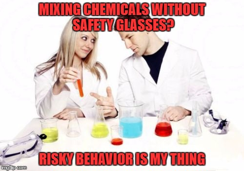 Pickup Professor | MIXING CHEMICALS WITHOUT SAFETY GLASSES? RISKY BEHAVIOR IS MY THING | image tagged in memes,pickup professor | made w/ Imgflip meme maker