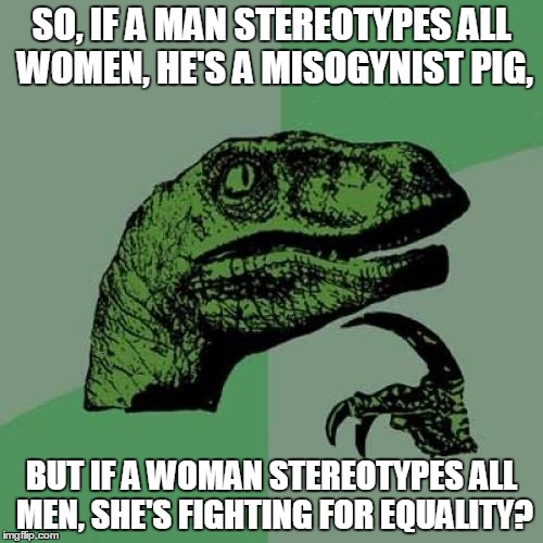 Philosoraptor |  SO, IF A MAN STEREOTYPES ALL WOMEN, HE'S A MISOGYNIST PIG, BUT IF A WOMAN STEREOTYPES ALL MEN, SHE'S FIGHTING FOR EQUALITY? | image tagged in memes,philosoraptor | made w/ Imgflip meme maker