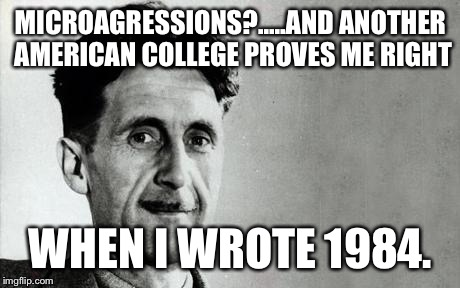 George Orwell | MICROAGRESSIONS?.....AND ANOTHER AMERICAN COLLEGE PROVES ME RIGHT WHEN I WROTE 1984. | image tagged in george orwell | made w/ Imgflip meme maker