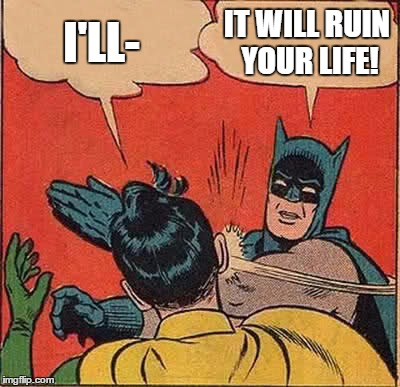 Batman Slapping Robin Meme | I'LL- IT WILL RUIN YOUR LIFE! | image tagged in memes,batman slapping robin | made w/ Imgflip meme maker