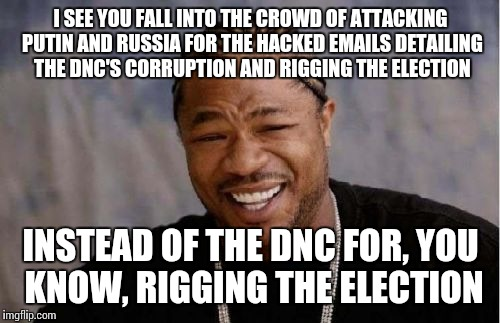 Yo Dawg Heard You Meme | I SEE YOU FALL INTO THE CROWD OF ATTACKING PUTIN AND RUSSIA FOR THE HACKED EMAILS DETAILING THE DNC'S CORRUPTION AND RIGGING THE ELECTION IN | image tagged in memes,yo dawg heard you | made w/ Imgflip meme maker