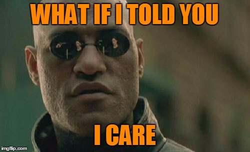 Matrix Morpheus Meme | WHAT IF I TOLD YOU I CARE | image tagged in memes,matrix morpheus | made w/ Imgflip meme maker