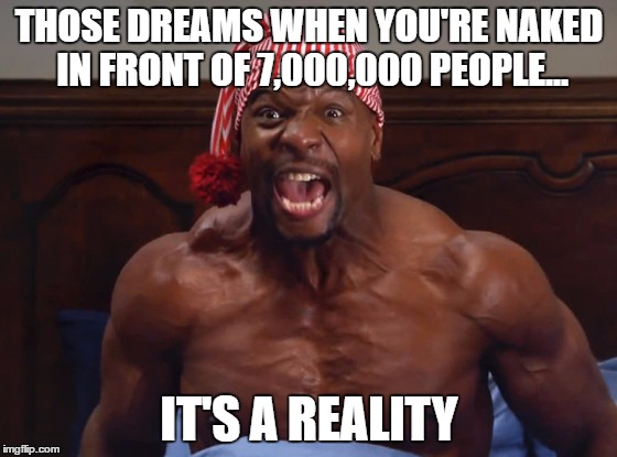 THOSE DREAMS WHEN YOU'RE NAKED IN FRONT OF 7,000,000 PEOPLE... IT'S A REALITY | image tagged in terry crews | made w/ Imgflip meme maker