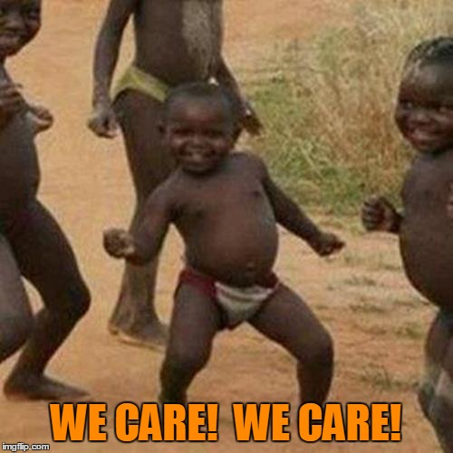 Third World Success Kid Meme | WE CARE!  WE CARE! | image tagged in memes,third world success kid | made w/ Imgflip meme maker