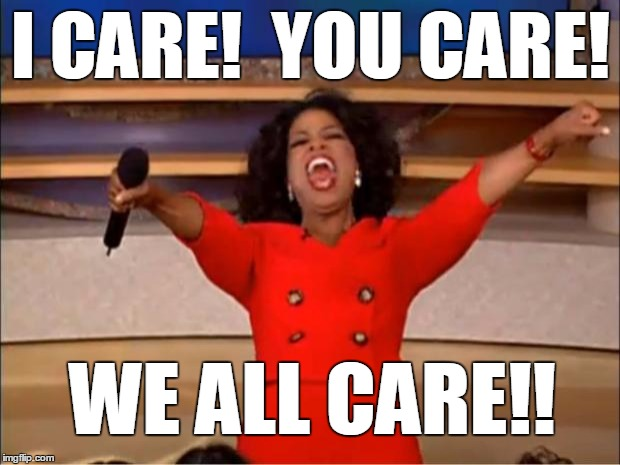 Oprah You Get A Meme | I CARE!  YOU CARE! WE ALL CARE!! | image tagged in memes,oprah you get a | made w/ Imgflip meme maker