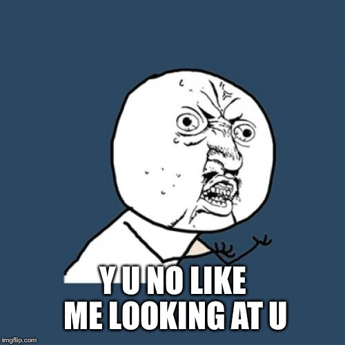 Y U No Meme | Y U NO LIKE ME LOOKING AT U | image tagged in memes,y u no | made w/ Imgflip meme maker