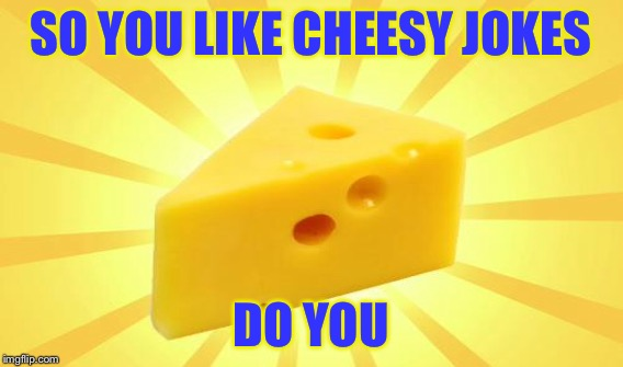 SO YOU LIKE CHEESY JOKES DO YOU | made w/ Imgflip meme maker