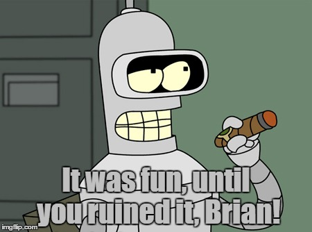 It was fun, until you ruined it, Brian! | made w/ Imgflip meme maker