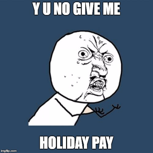 Y U No Meme | Y U NO GIVE ME HOLIDAY PAY | image tagged in memes,y u no | made w/ Imgflip meme maker