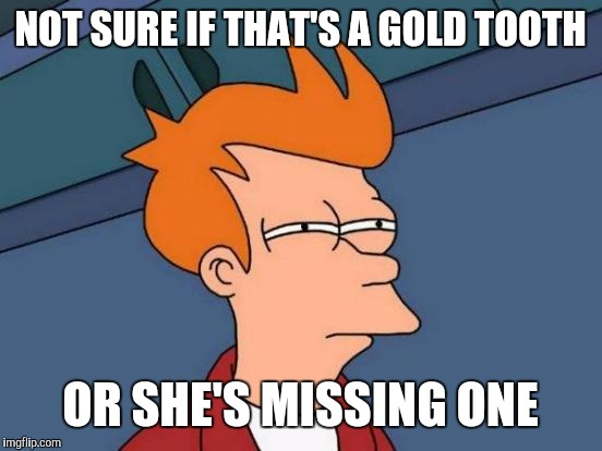 Futurama Fry Meme | NOT SURE IF THAT'S A GOLD TOOTH OR SHE'S MISSING ONE | image tagged in memes,futurama fry | made w/ Imgflip meme maker