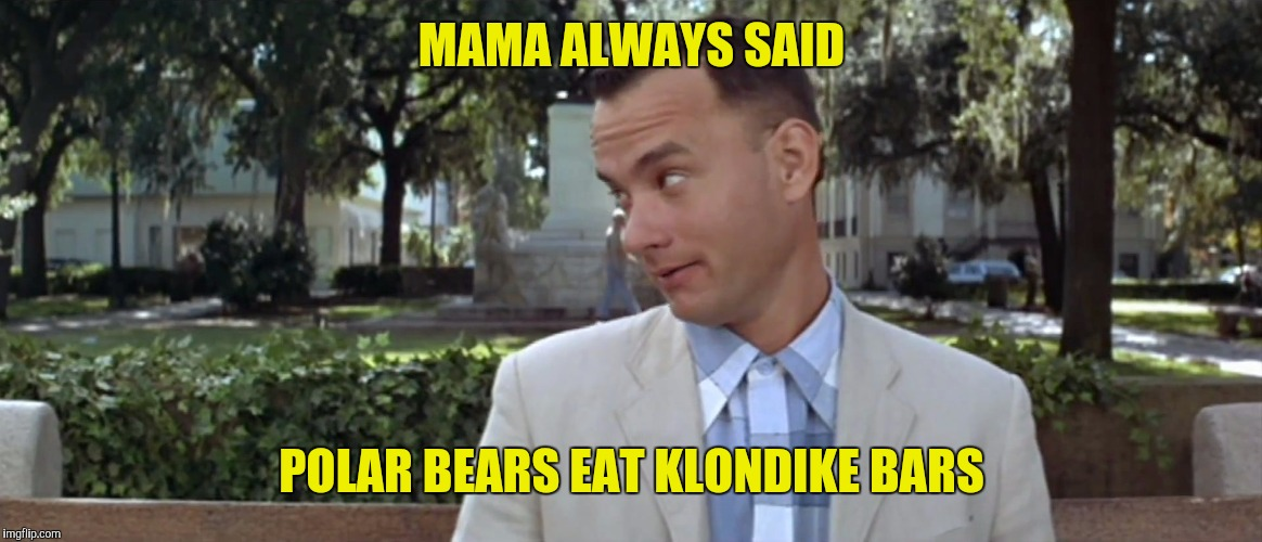 MAMA ALWAYS SAID POLAR BEARS EAT KLONDIKE BARS | made w/ Imgflip meme maker