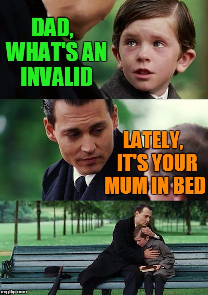 Finding Neverland Meme | DAD,  WHAT'S AN INVALID LATELY,  IT'S YOUR MUM IN BED | image tagged in memes,finding neverland | made w/ Imgflip meme maker