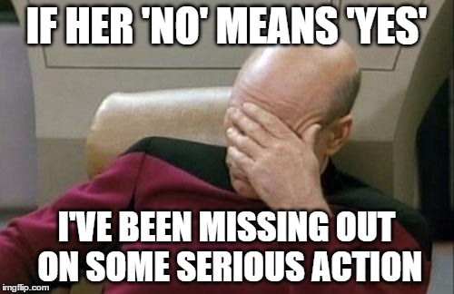 Captain Picard Facepalm Meme | IF HER 'NO' MEANS 'YES' I'VE BEEN MISSING OUT ON SOME SERIOUS ACTION | image tagged in memes,captain picard facepalm | made w/ Imgflip meme maker