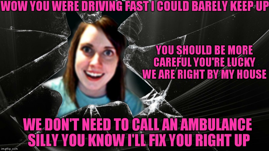 OAG has mastered the P.I.T maneuver look out! | WOW YOU WERE DRIVING FAST I COULD BARELY KEEP UP YOU SHOULD BE MORE CAREFUL YOU'RE LUCKY WE ARE RIGHT BY MY HOUSE WE DON'T NEED TO CALL AN A | image tagged in overly attached girlfriend,car crash,nurse laina | made w/ Imgflip meme maker