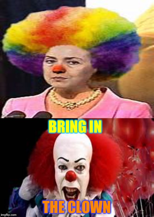 We all float down here | BRING IN THE CLOWN | image tagged in memes,clowns,hillary | made w/ Imgflip meme maker