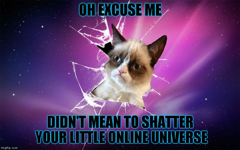 Grumpy has been known to break on through from time to time... | OH EXCUSE ME DIDN'T MEAN TO SHATTER YOUR LITTLE ONLINE UNIVERSE | image tagged in grumpy cat,grumpy cat shatters your universe | made w/ Imgflip meme maker
