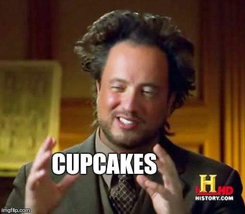 Ancient Aliens Meme | CUPCAKES | image tagged in memes,ancient aliens | made w/ Imgflip meme maker