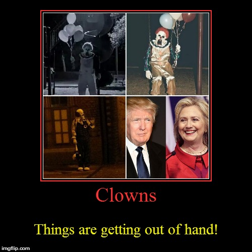 What is happening to the world? | Clowns | Things are getting out of hand! | image tagged in funny,demotivationals,clowns,hillary clinton,donald trump,out of hand | made w/ Imgflip demotivational maker