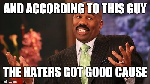 Steve Harvey Meme | AND ACCORDING TO THIS GUY THE HATERS GOT GOOD CAUSE | image tagged in memes,steve harvey | made w/ Imgflip meme maker