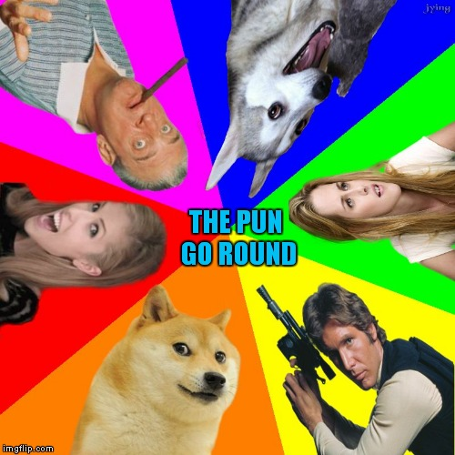 bad pun go round | THE PUN GO ROUND | image tagged in bad pun go round | made w/ Imgflip meme maker