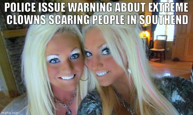 southend clowns | POLICE ISSUE WARNING ABOUT EXTREME CLOWNS SCARING PEOPLE IN SOUTHEND | image tagged in clowns,scary clowns | made w/ Imgflip meme maker