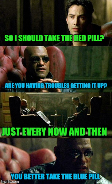 SO I SHOULD TAKE THE RED PILL? ARE YOU HAVING TROUBLES GETTING IT UP? JUST EVERY NOW AND THEN YOU BETTER TAKE THE BLUE PILL | made w/ Imgflip meme maker