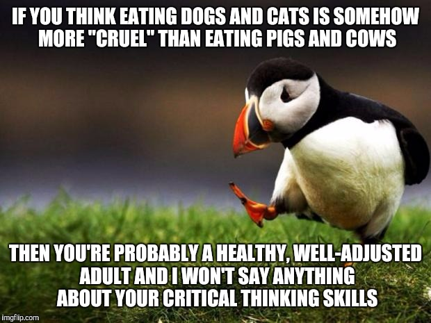 "Mmm! Chicken Wings! | IF YOU THINK EATING DOGS AND CATS IS SOMEHOW MORE ""CRUEL"" THAN EATING PIGS AND COWS THEN YOU'RE PROBABLY A HEALTHY, WELL-ADJUSTED ADULT AND  