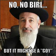 "rabbi | NO, NO BIRL... BUT IT MIGHT BE A ""GOY"" 