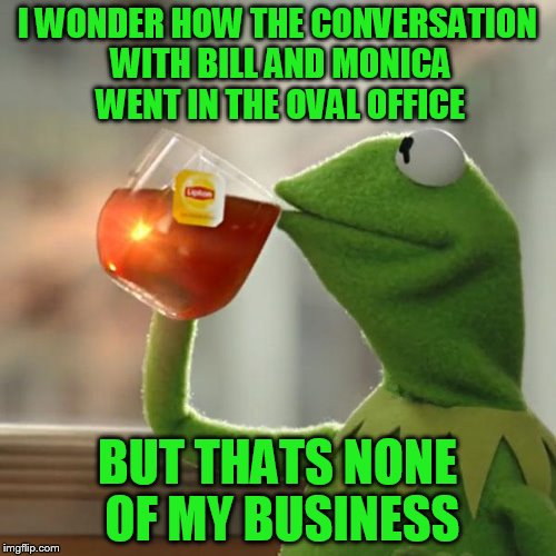 But Thats None Of My Business Meme | I WONDER HOW THE CONVERSATION WITH BILL AND MONICA WENT IN THE OVAL OFFICE BUT THATS NONE OF MY BUSINESS | image tagged in memes,but thats none of my business,kermit the frog | made w/ Imgflip meme maker