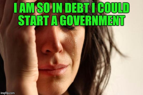 First World Problems Meme | I AM SO IN DEBT I COULD START A GOVERNMENT | image tagged in memes,first world problems | made w/ Imgflip meme maker