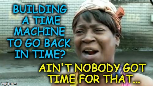 Aint Nobody Got Time For That Meme | BUILDING A TIME MACHINE AIN'T NOBODY GOT TIME FOR THAT... TO GO BACK IN TIME? | image tagged in memes,aint nobody got time for that | made w/ Imgflip meme maker