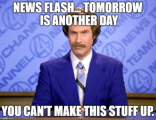This just in  | NEWS FLASH... TOMORROW IS ANOTHER DAY YOU CAN'T MAKE THIS STUFF UP. | image tagged in this just in | made w/ Imgflip meme maker