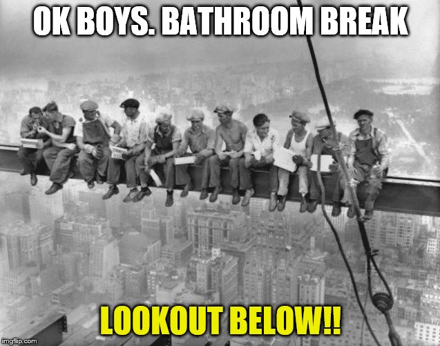 Skyscraper Workers | OK BOYS. BATHROOM BREAK LOOKOUT BELOW!! | image tagged in skyscraper workers | made w/ Imgflip meme maker