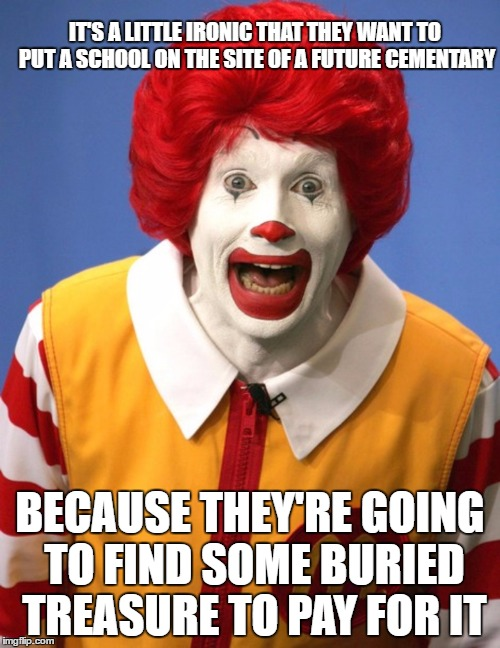 THE MORE YOU DIG | IT'S A LITTLE IRONIC THAT THEY WANT TO PUT A SCHOOL ON THE SITE OF A FUTURE CEMENTARY BECAUSE THEY'RE GOING TO FIND SOME BURIED TREASURE TO  | image tagged in ronald mcdonald,school,treasure,taxes | made w/ Imgflip meme maker