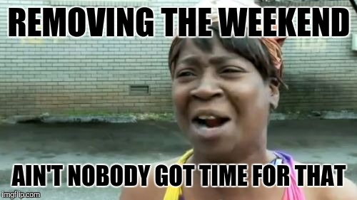 Aint Nobody Got Time For That Meme | REMOVING THE WEEKEND AIN'T NOBODY GOT TIME FOR THAT | image tagged in memes,aint nobody got time for that | made w/ Imgflip meme maker