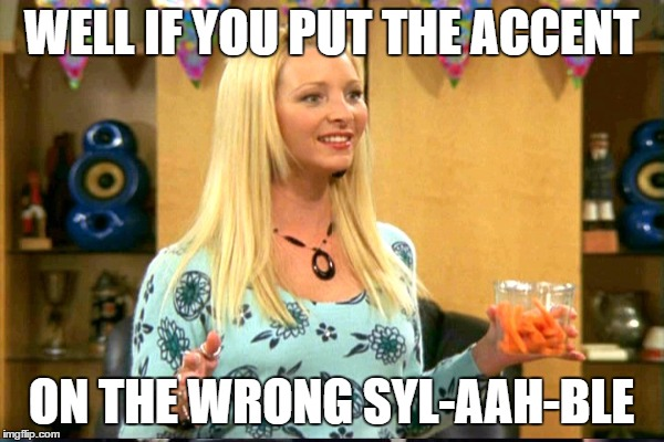 WELL IF YOU PUT THE ACCENT ON THE WRONG SYL-AAH-BLE | made w/ Imgflip meme maker