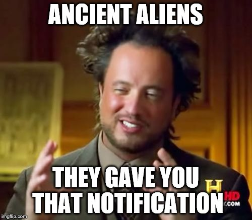Ancient Aliens Meme | ANCIENT ALIENS THEY GAVE YOU THAT NOTIFICATION | image tagged in memes,ancient aliens | made w/ Imgflip meme maker