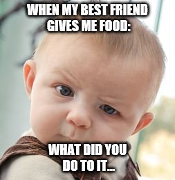 Evil Best Friend | WHEN MY BEST FRIEND GIVES ME FOOD: WHAT DID YOU DO TO IT... | image tagged in memes,skeptical baby,poison,best friends,babies,yeah right | made w/ Imgflip meme maker