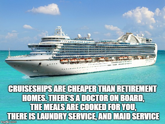 CRUISESHIPS ARE CHEAPER THAN RETIREMENT HOMES. THERE'S A DOCTOR ON BOARD, THE MEALS ARE COOKED FOR YOU, THERE IS LAUNDRY SERVICE, AND MAID S | made w/ Imgflip meme maker